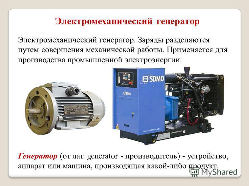 Электромеханический генератор. Заряды разделяются путем совершения механической работы. Применяется для производства промышленной электроэнергии. Электромеханический генератор Генератор (от лат. generator - производитель) - устройство, аппарат или ма