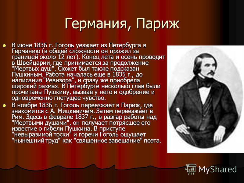 Германия, Париж В июне 1836 г. Гоголь уезжает из Петербурга в Германию (в общей сложности он прожил за границей около 12 лет). Конец лета и осень проводит в Швейцарии, где принимается за продолжение