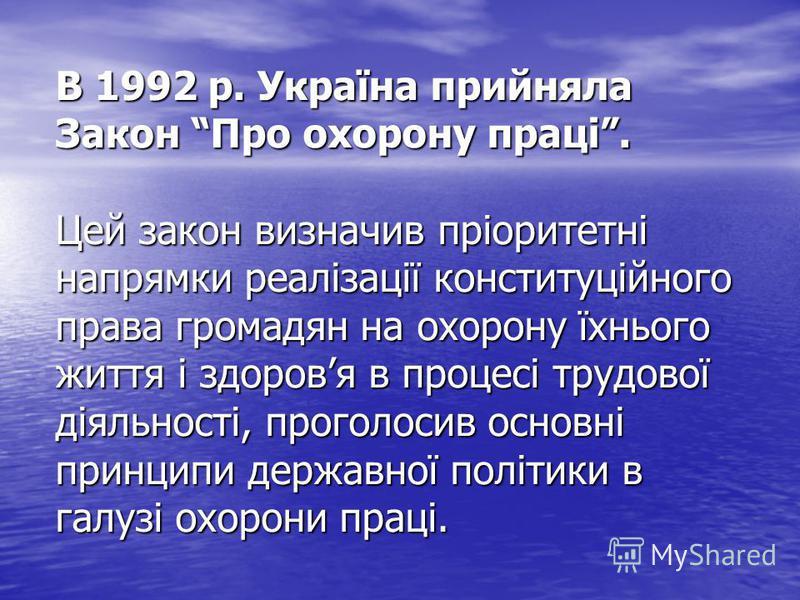 В 1992 р. Україна прийняла Закон Про охорону праці. Цей закон визначив пріоритетні напрямки реалізації конституційного права громадян на охорону їхнього життя і здоровя в процесі трудової діяльності, проголосив основні принципи державної політики в г