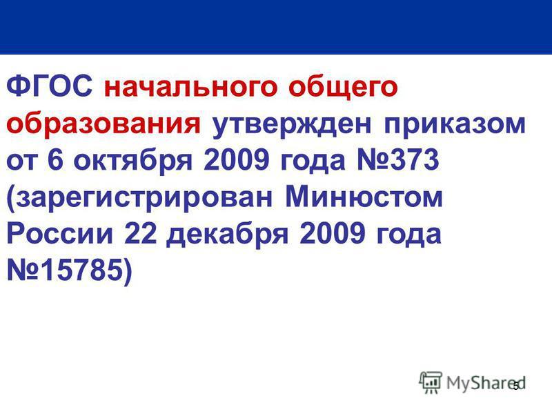5 ФГОС начального общего образования утвержден приказом от 6 октября 2009 года 373 (зарегистрирован Минюстом России 22 декабря 2009 года 15785)