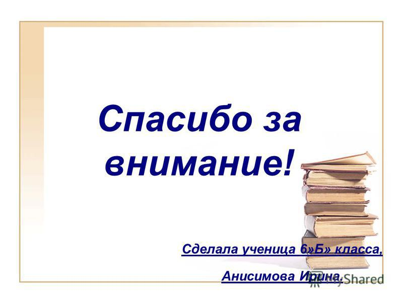 Спасибо за внимание! Сделала ученица 6»Б» класса, Анисимова Ирина.