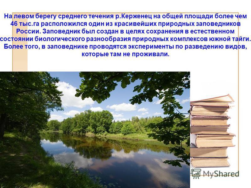 На левом берегу среднего течения р.Керженец на общей площади более чем 46 тыс.га расположился один из красивейших природных заповедников России. Заповедник был создан в целях сохранения в естественном состоянии биологического разнообразия природных к