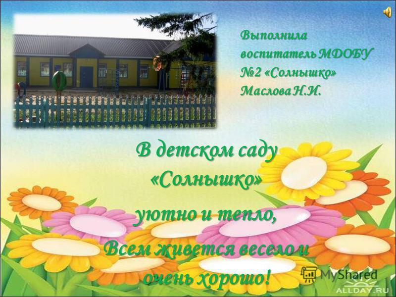 В детском саду «Солнышко» уютно и тепло, Всем живется весело и очень хорошо! Выполнила воспитатель МДОБУ 2 «Солнышко» Маслова Н.И.