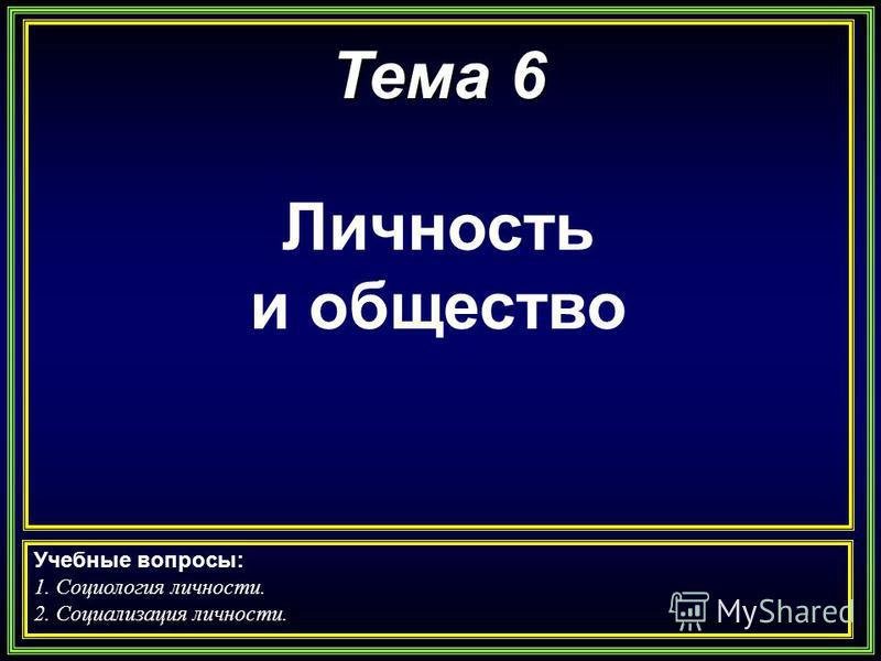 Тема 6 Личность и общество Учебные вопросы: 1. Социология личности. 2. Социализация личности.
