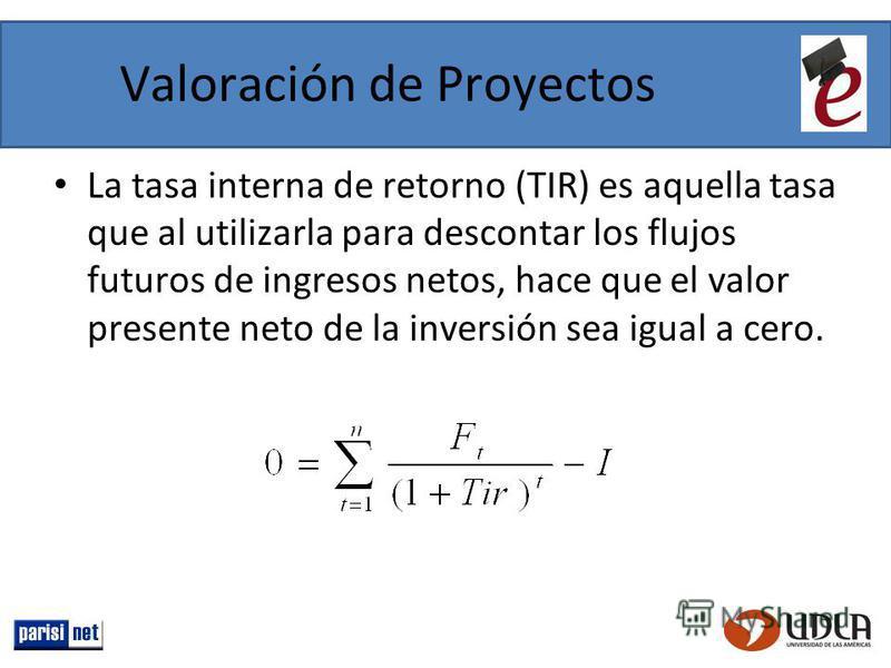 Valoración de Proyectos La tasa interna de retorno (TIR) es aquella tasa que al utilizarla para descontar los flujos futuros de ingresos netos, hace que el valor presente neto de la inversión sea igual a cero.