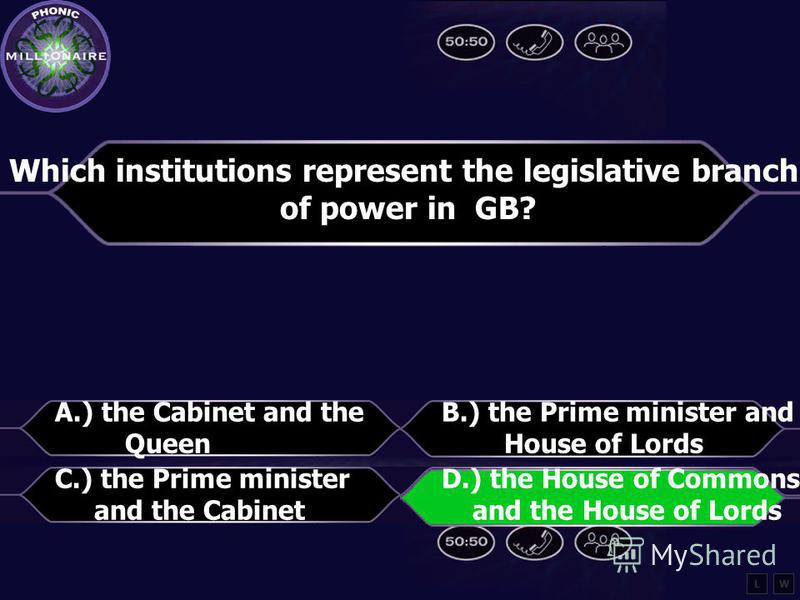 Which institutions represent the legislative branch of power in GB? A.) The Cabinet and the Queen B.) the Prime minister and the House of Lords C.) the Prime minister and the Cabinet D.) the House of Representatives and the Senate LW