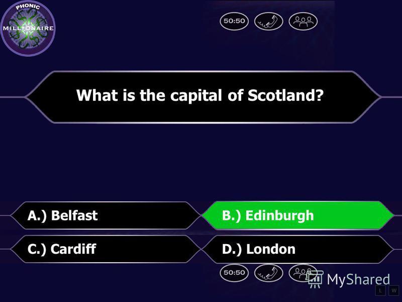 What is the capital of Scotland? A.) BelfastB.) Edinburgh C.) CardiffD.) London LW
