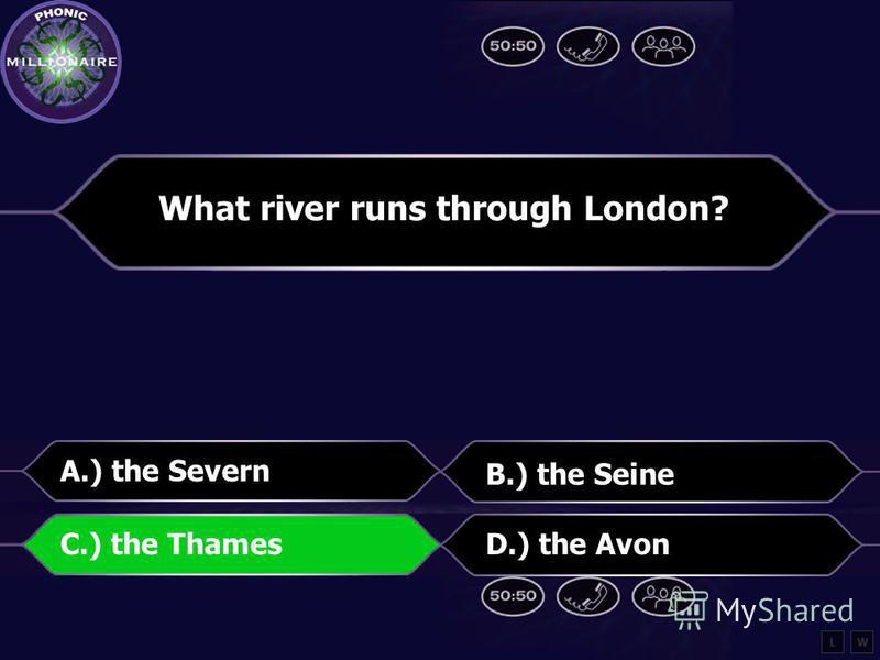 What river runs through London? A.) the Severn B.) the Seine C.) the ThamesD.) the Avon LW