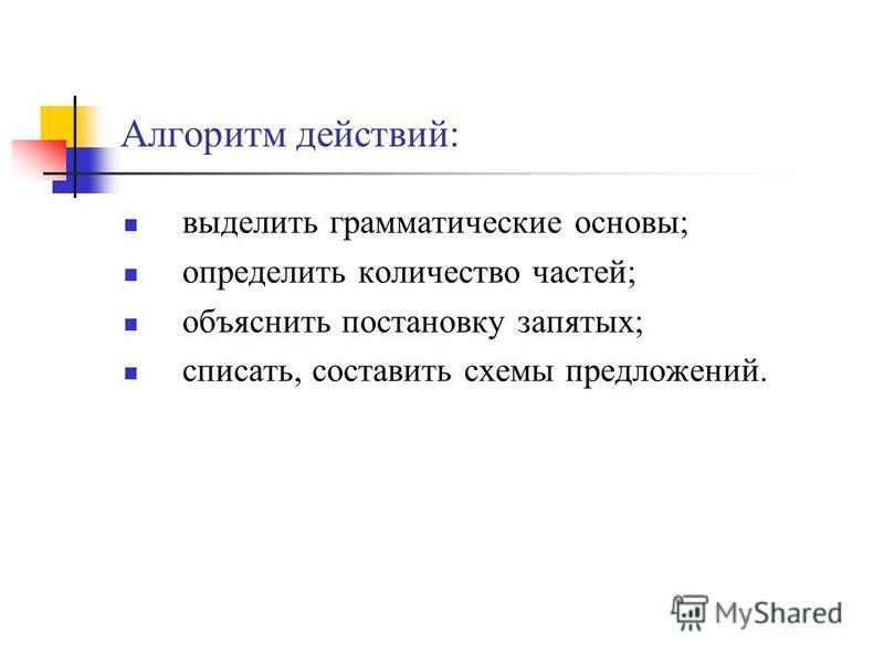 Алгоритм действий: выделить грамматические основы; определить количество частей; объяснить постановку запятых; списать, составить схемы предложений.