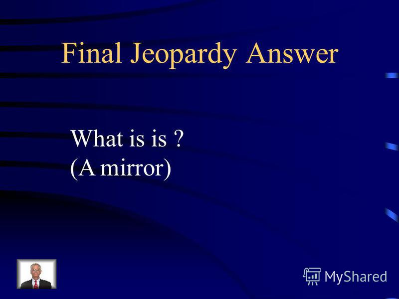 Final Jeopardy 1.It`s an object. 2.It`s typically found in bathrooms and bedrooms. 3.It can, however, be found in cars and purses. 4.Breaking its brings bad luck. 5.It helps men shave and women put on make-up. 6.People rarely go out without stopping
