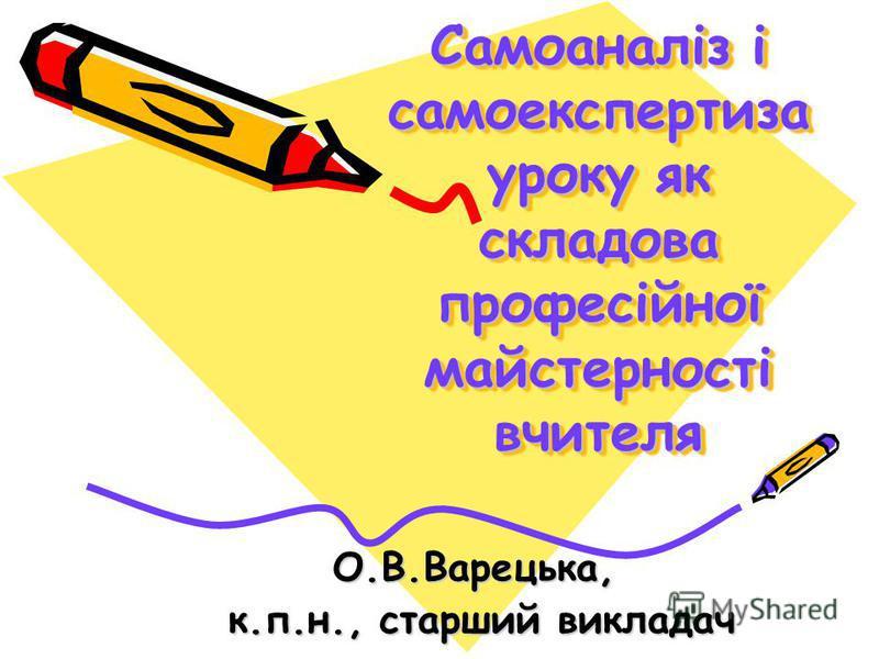 Самоаналіз і самоекспертиза уроку як складова професійної майстерності вчителя О.В.Варецька, к.п.н., старший викладач к.п.н., старший викладач