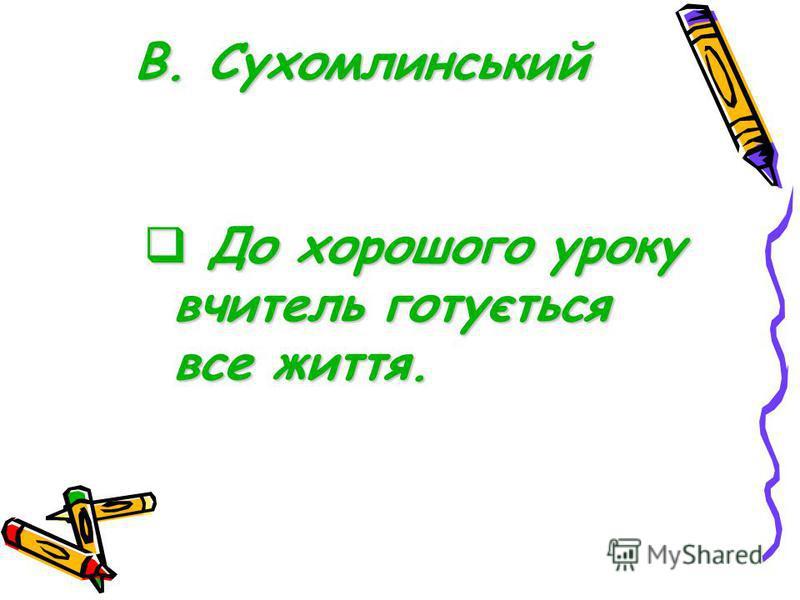 В. Сухомлинський До хорошого уроку вчитель готується все життя. До хорошого уроку вчитель готується все життя.