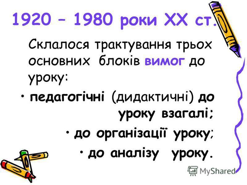 1920 – 1980 роки ХХ ст. Склалося трактування трьох основних блоків вимог до уроку: педагогічні (дидактичні) до уроку взагалі; до організації уроку; до аналізу уроку.
