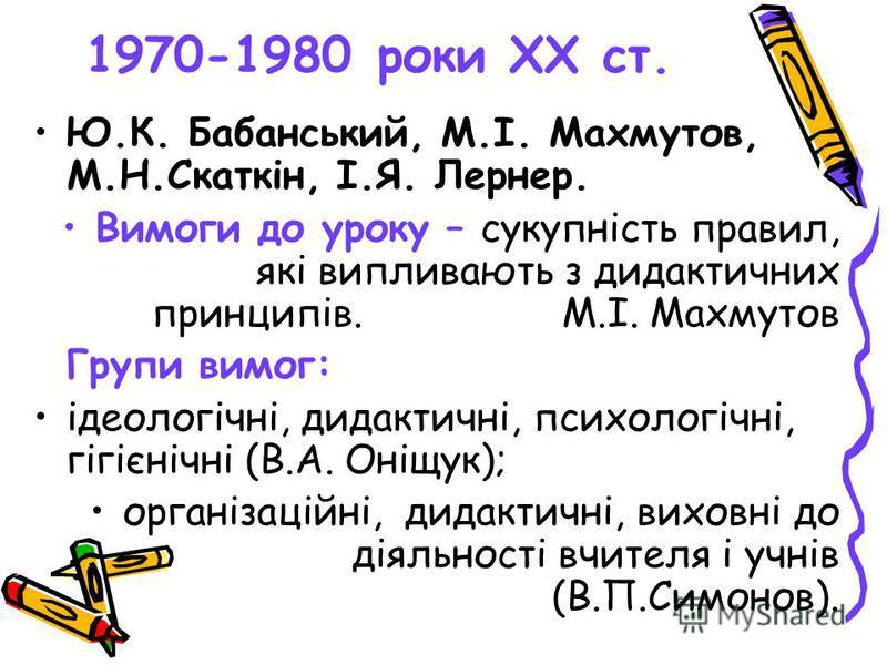 1970-1980 роки ХХ ст. Ю.К. Бабанський, М.І. Махмутов, М.Н.Скаткін, І.Я. Лернер. Вимоги до уроку – сукупність правил, які випливають з дидактичних принципів.М.І. Махмутов Групи вимог: ідеологічні, дидактичні, психологічні, гігієнічні (В.А. Оніщук); ор