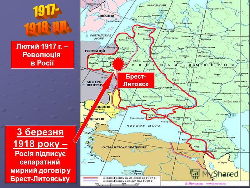3 березня 1918 року – Росія підписує сепаратний мирний договір у Брест-Литовську Лютий 1917 г. – Революція в Росії Брест- Литовск