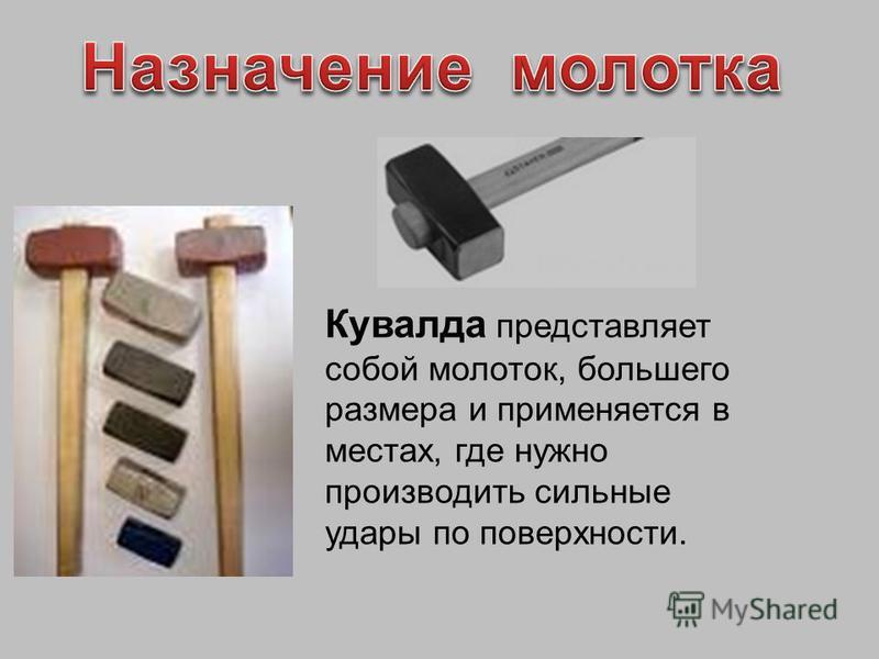 Кувалда представляет собой молоток, большего размера и применяется в местах, где нужно производить сильные удары по поверхности.