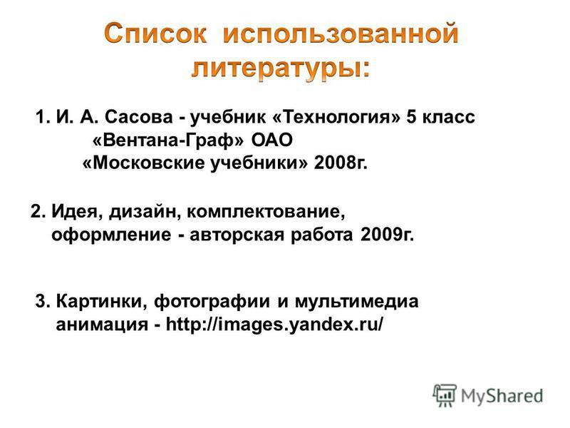 1. И. А. Сасова - учебник «Технология» 5 класс «Вентана-Граф» ОАО «Московские учебники» 2008 г. 2. Идея, дизайн, комплектование, оформление - авторская работа 2009 г. 3. Картинки, фотографии и мультимедиа анимация - http://images.yandex.ru/