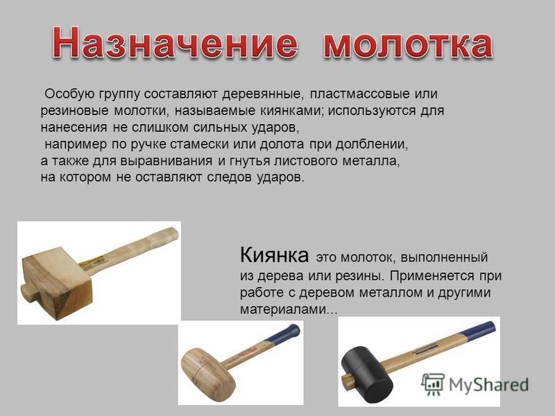 Особую группу составляют деревянные, пластмассовые или резиновые молотки, называемые киянками; используются для нанесения не слишком сильных ударов, например по ручке стамески или долота при долблении, а также для выравнивания и гнутья листового мета