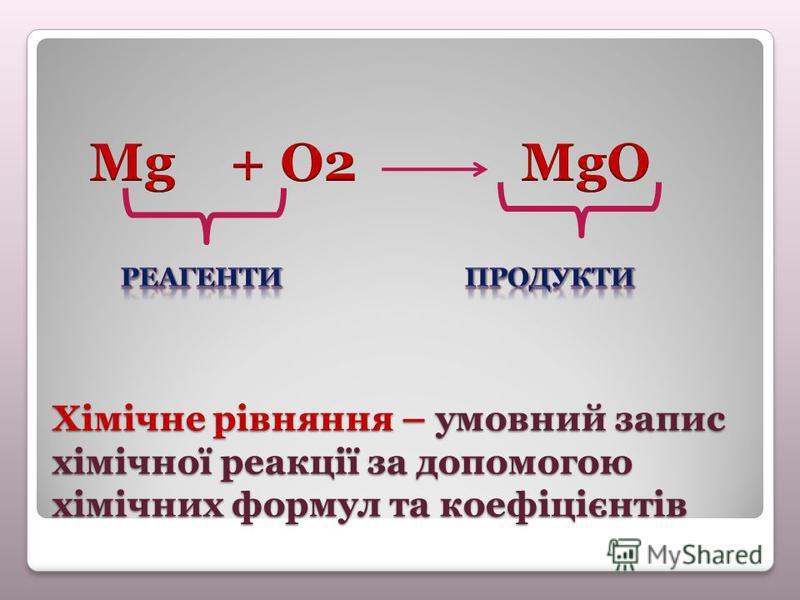 Хімічне рівняння – умовний запис хімічної реакції за допомогою хімічних формул та коефіцієнтів
