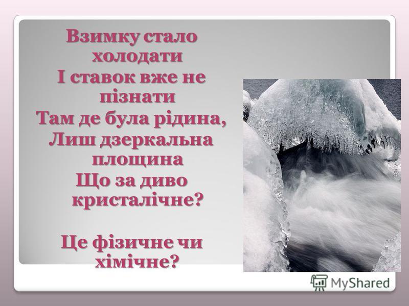 Взимку стало холодати І ставок вже не пізнати Там де була рідина, Лиш дзеркальна площина Що за диво кристалічне? Це фізичне чи хімічне?