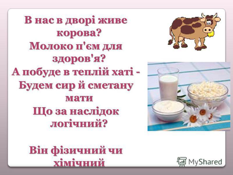 В нас в дворі живе корова? Молоко п'єм для здоров'я? А побуде в теплій хаті - Будем сир й сметану мати Що за наслідок логічний? Він фізичний чи хімічний