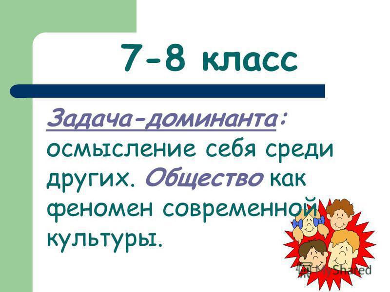 7-8 класс Задача-доминанта: осмысление себя среди других. Общество как феномен современной культуры.