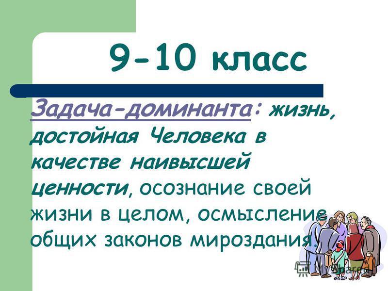 9-10 класс Задача-доминанта: жизнь, достойная Человека в качестве наивысшей ценности, осознание своей жизни в целом, осмысление общих законов мироздания.