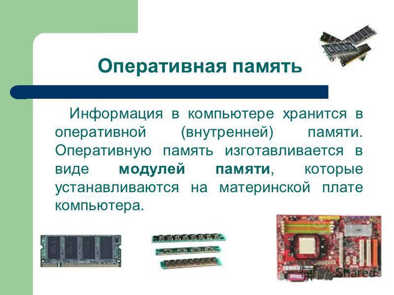 Оперативная память Информация в компьютере хранится в оперативной (внутренней) памяти. Оперативную память изготавливается в виде модулей памяти, которые устанавливаются на материнской плате компьютера.