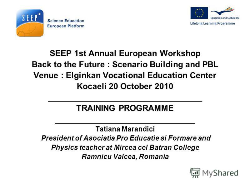 SEEP 1st Annual European Workshop Back to the Future : Scenario Building and PBL Venue : Elginkan Vocational Education Center Kocaeli 20 October 2010 _________________________________ TRAINING PROGRAMME ______________________________ Tatiana Marandic