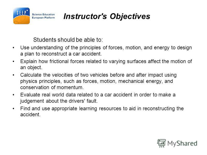 Instructor's Objectives Students should be able to: Use understanding of the principles of forces, motion, and energy to design a plan to reconstruct a car accident. Explain how frictional forces related to varying surfaces affect the motion of an ob