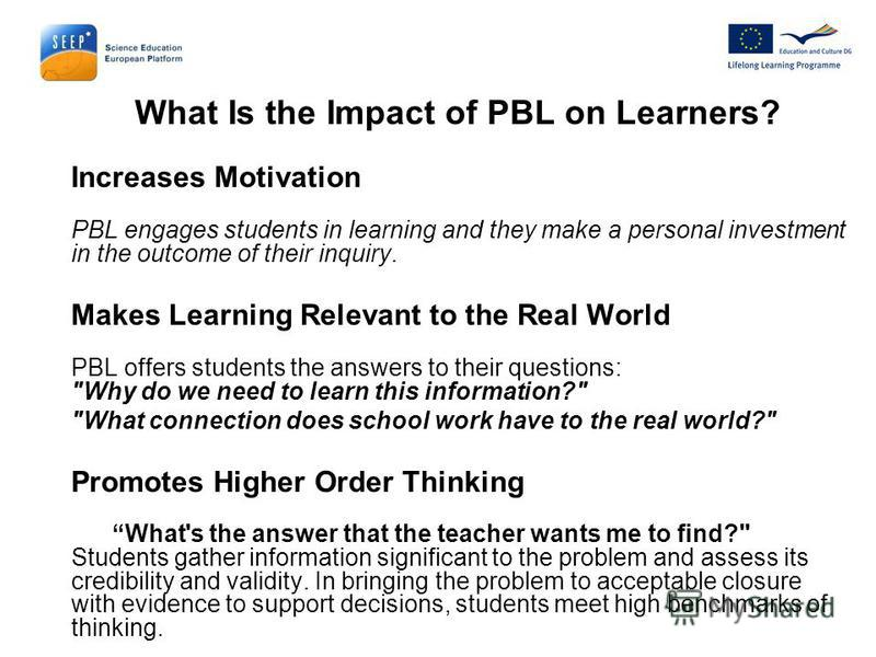 What Is the Impact of PBL on Learners? Increases Motivation PBL engages students in learning and they make a personal investment in the outcome of their inquiry. Makes Learning Relevant to the Real World PBL offers students the answers to their quest