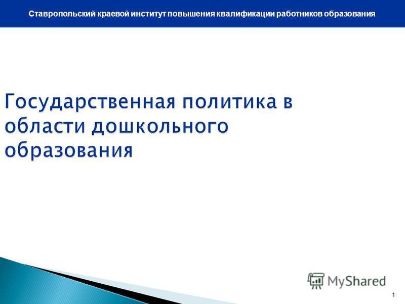 1 Государственная политика в области дошкольного образования Ставропольский краевой институт повышения квалификации работников образования