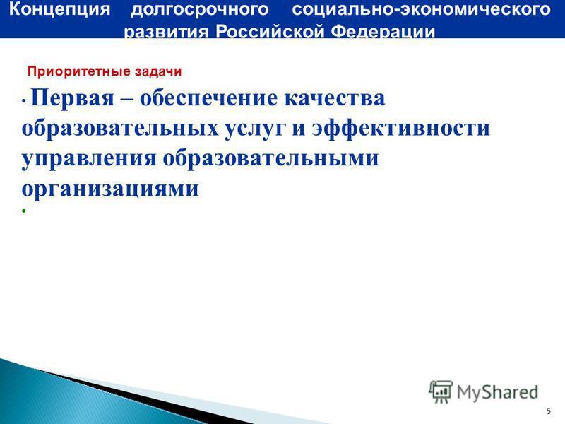 5 Концепция долгосрочного социально-экономического развития Российской Федерации Приоритетные задачи Первая – обеспечение качества образовательных услуг и эффективности управления образовательными организациями