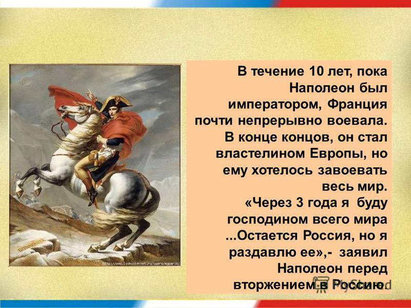 В течение 10 лет, пока Наполеон был императором, Франция почти непрерывно воевала. В конце концов, он стал властелином Европы, но ему хотелось завоевать весь мир. «Через 3 года я буду господином всего мира...Остается Россия, но я раздавлю ее»,- заяви