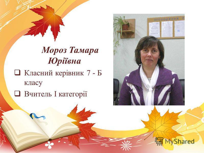 Мороз Тамара Юріївна Класний керівник 7 - Б класу Вчитель І категорії