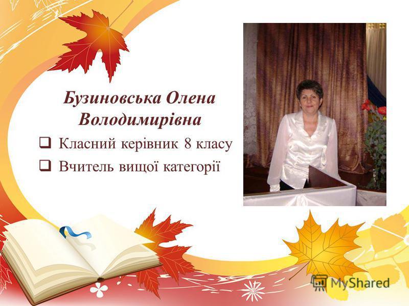 Бузиновська Олена Володимирівна Класний керівник 8 класу Вчитель вищої категорії