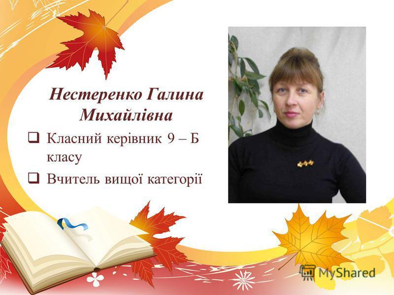 Нестеренко Галина Михайлівна Класний керівник 9 – Б класу Вчитель вищої категорії