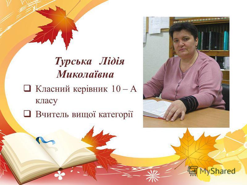 Турська Лідія Миколаївна Класний керівник 10 – А класу Вчитель вищої категорії