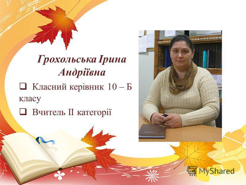 Грохольська Ірина Андріївна Класний керівник 10 – Б класу Вчитель ІІ категорії
