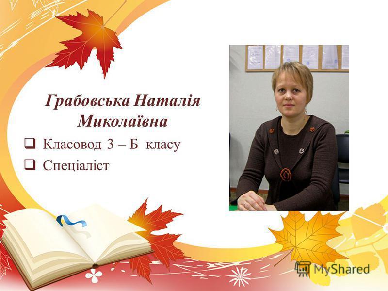 Грабовська Наталія Миколаївна Класовод 3 – Б класу Спеціаліст