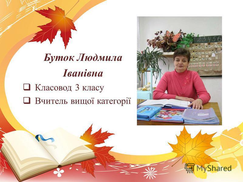 Буток Людмила Іванівна Класовод 3 класу Вчитель вищої категорії