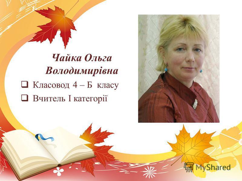 Чайка Ольга Володимирівна Класовод 4 – Б класу Вчитель І категорії