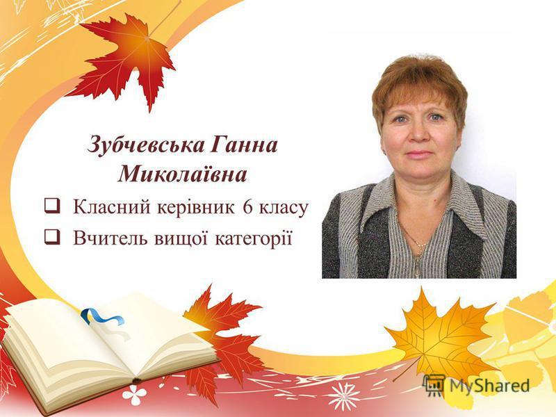 Зубчевська Ганна Миколаївна Класний керівник 6 класу Вчитель вищої категорії