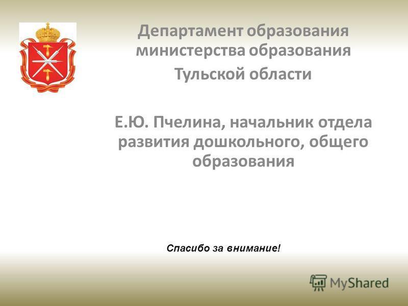 Департамент образования министерства образования Тульской области Е.Ю. Пчелина, начальник отдела развития дошкольного, общего образования Спасибо за внимание!