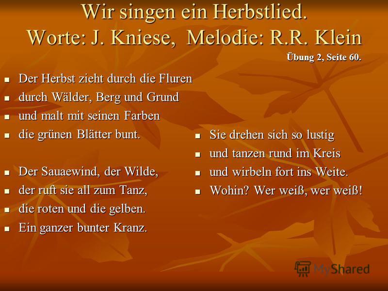 Wir singen ein Herbstlied. Worte: J. Kniese, Melodie: R.R. Klein Der Herbst zieht durch die Fluren Der Herbst zieht durch die Fluren durch Wälder, Berg und Grund durch Wälder, Berg und Grund und malt mit seinen Farben und malt mit seinen Farben die g