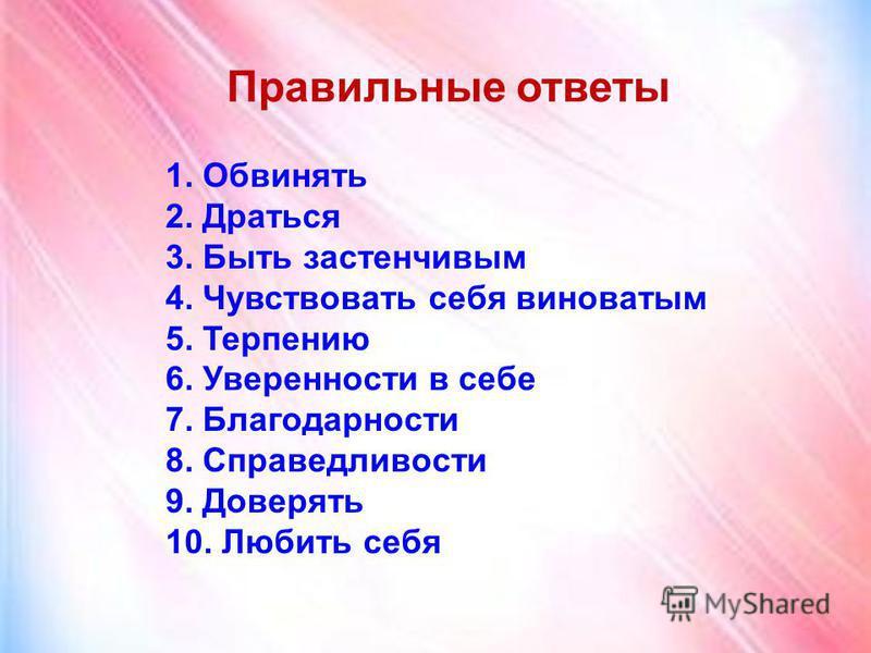 1. Обвинять 2. Драться 3. Быть застенчивым 4. Чувствовать себя виноватым 5. Терпению 6. Уверенности в себе 7. Благодарности 8. Справедливости 9. Доверять 10. Любить себя Правильные ответы