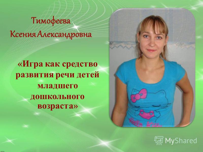 Тимофеева Ксения Александровна «Игра как средство развития речи детей младшего дошкольного возраста»