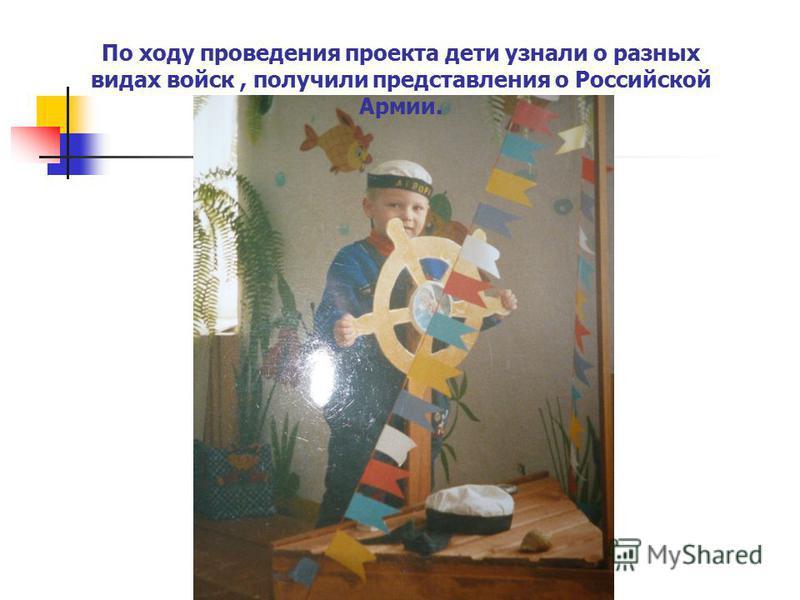 По ходу проведения проекта дети узнали о разных видах войск, получили представления о Российской Армии.