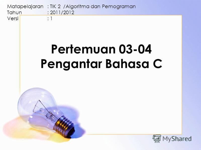 Pertemuan 03-04 Pengantar Bahasa C Matapelajaran: TIK 2 /Algoritma dan Pemograman Tahun: 2011/2012 Versi: 1 1