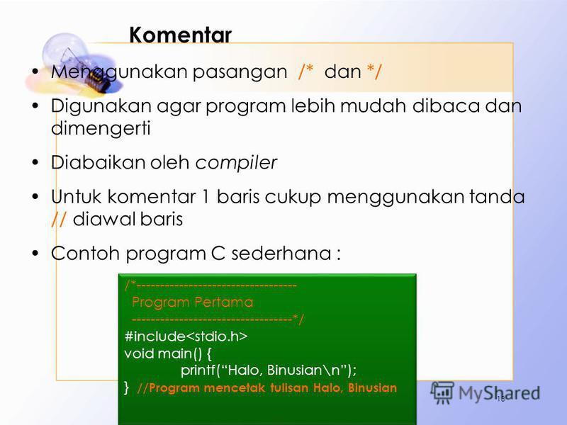 Komentar Menggunakan pasangan /* dan */ Digunakan agar program lebih mudah dibaca dan dimengerti Diabaikan oleh compiler Untuk komentar 1 baris cukup menggunakan tanda // diawal baris Contoh program C sederhana : 13 /*--------------------------------